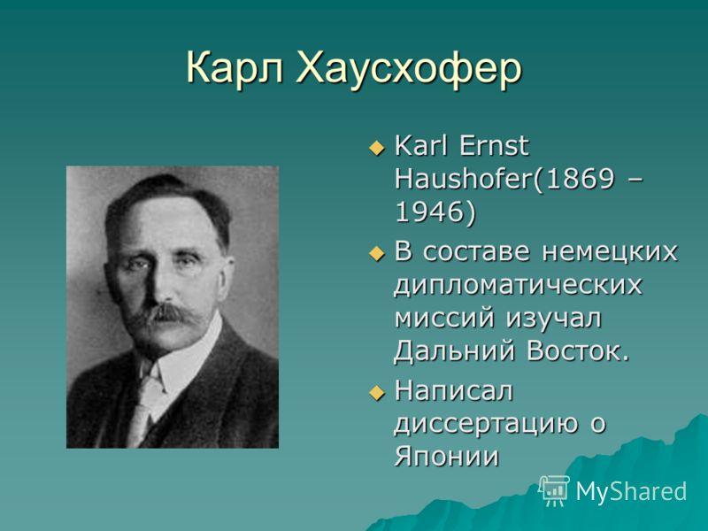 Карл Хаусхофер Karl Ernst Haushofer(1869 – 1946) Karl Ernst Haushofer(1869 – 1946) В составе немецких дипломатических миссий изучал Дальний Восток. В составе немецких дипломатических миссий изучал Дальний Восток. Написал диссертацию о Японии Написал