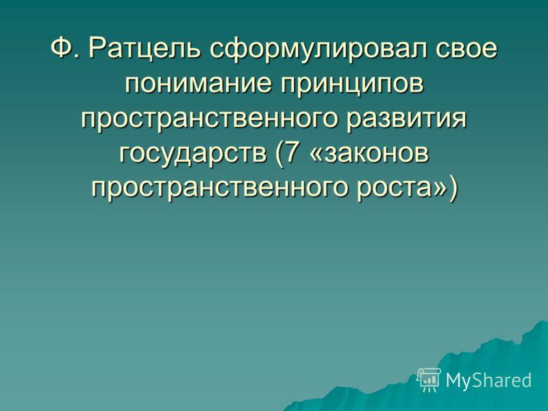 Ф. Ратцель сформулировал свое понимание принципов пространственного развития государств (7 «законов пространственного роста»)