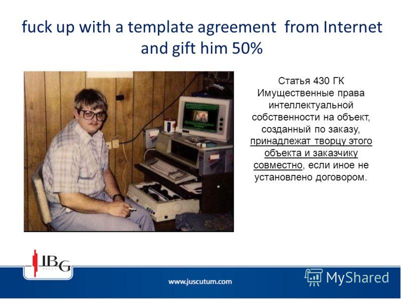 fuck up with a template agreement from Internet and gift him 50% Статья 430 ГК Имущественные права интеллектуальной собственности на объект, созданный по заказу, принадлежат творцу этого объекта и заказчику совместно, если иное не установлено договор