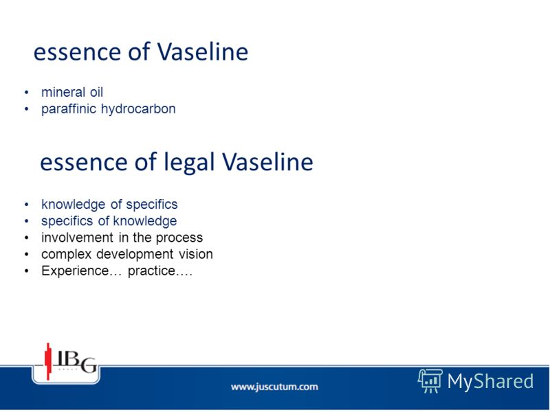 essence of Vaseline mineral oil paraffinic hydrocarbon knowledge of specifics specifics of knowledge involvement in the process complex development vision Experience… practice…. essence of legal Vaseline