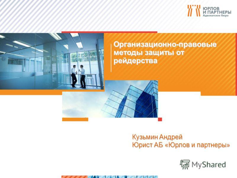>1>1 Организационно-правовые методы защиты от рейдерства Кузьмин Андрей Юрист АБ «Юрлов и партнеры»