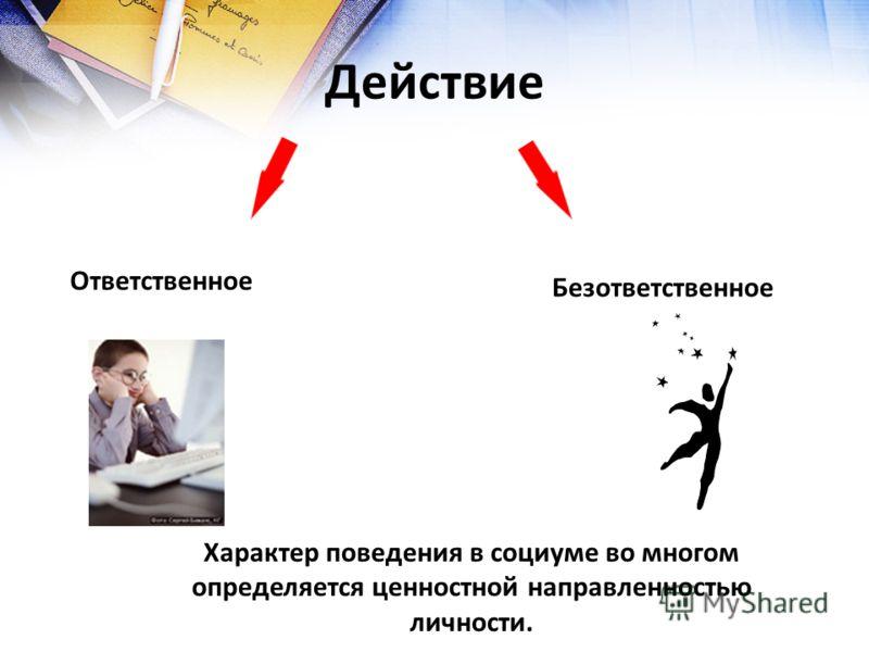Действие Ответственное Безответственное Характер поведения в социуме во многом определяется ценностной направленностью личности.