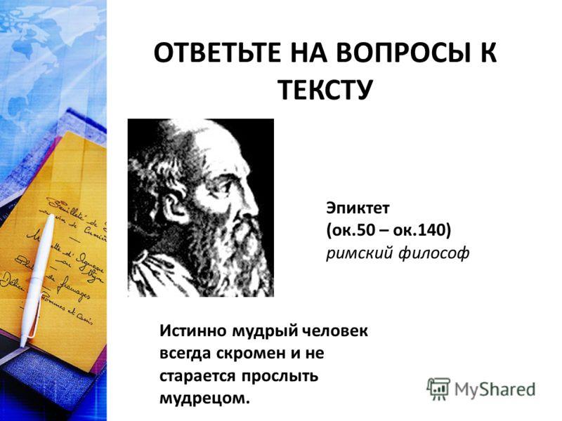 ОТВЕТЬТЕ НА ВОПРОСЫ К ТЕКСТУ Эпиктет (ок.50 – ок.140) римский философ Истинно мудрый человек всегда скромен и не старается прослыть мудрецом.