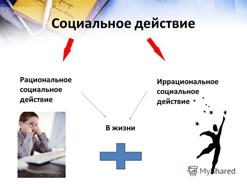 Социальное действие Рациональное социальное действие Иррациональное социальное действие В жизни