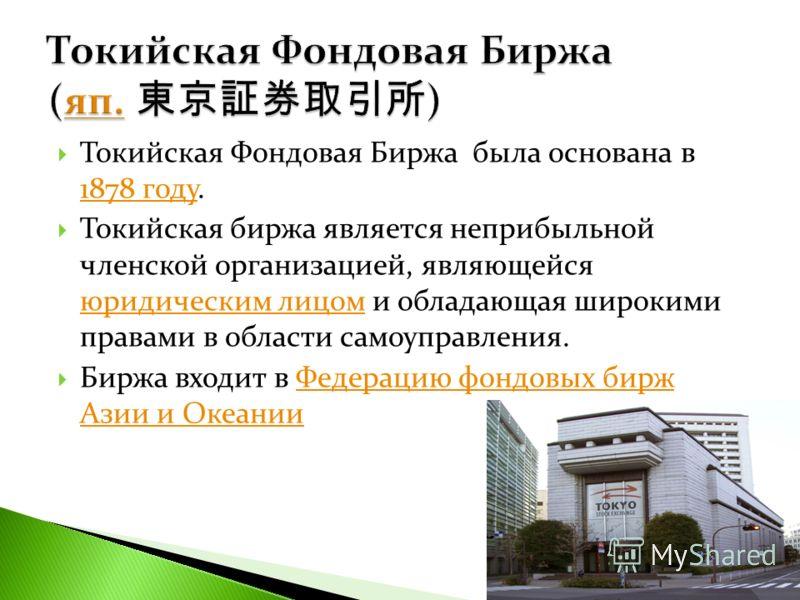 Токийская Фондовая Биржа была основана в 1878 году. 1878 году Токийская биржа является неприбыльной членской организацией, являющейся юридическим лицом и обладающая широкими правами в области самоуправления. юридическим лицом Биржа входит в Федерацию
