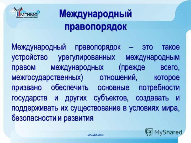 25 Москва-2009 Международный правопорядок Международный правопорядок – это такое устройство урегулированных международным правом международных (прежде всего, межгосударственных) отношений, которое призвано обеспечить основные потребности государств и