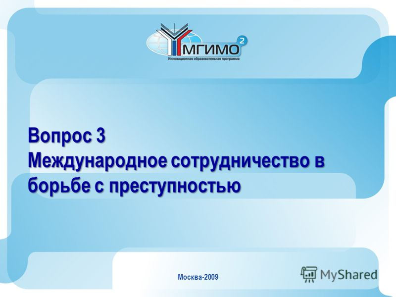 Москва-2009 Вопрос 3 Международное сотрудничество в борьбе с преступностью