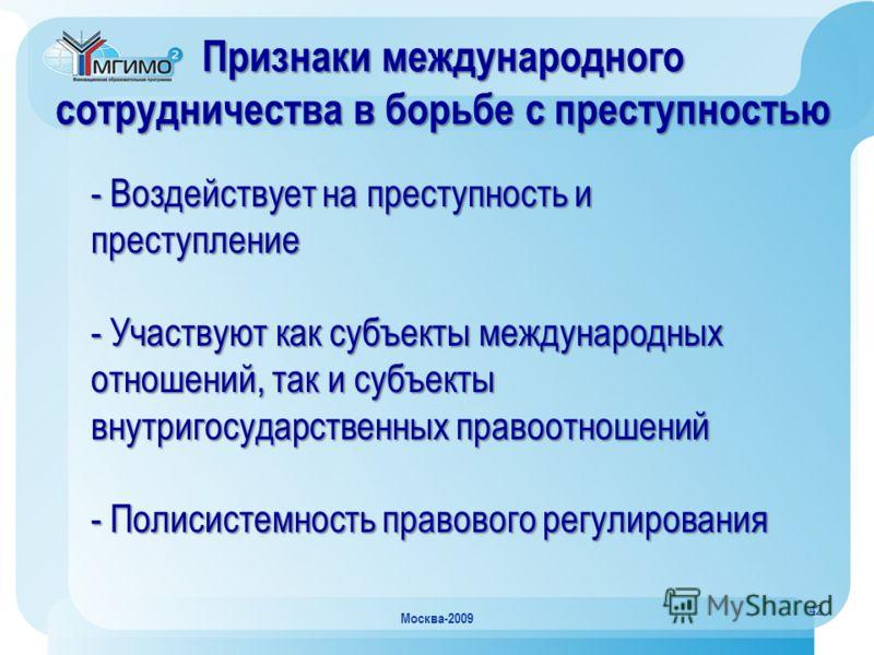 42 Москва-2009 Признаки международного сотрудничества в борьбе с преступностью - Воздействует на преступность и преступление - Участвуют как субъекты международных отношений, так и субъекты внутригосударственных правоотношений - Полисистемность право