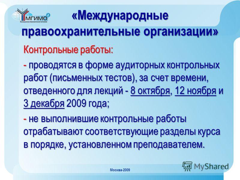 5 Москва-2009 «Международные правоохранительные организации» Контрольные работы: - проводятся в форме аудиторных контрольных работ (письменных тестов), за счет времени, отведенного для лекций - 8 октября, 12 ноября и 3 декабря 2009 года; - не выполни