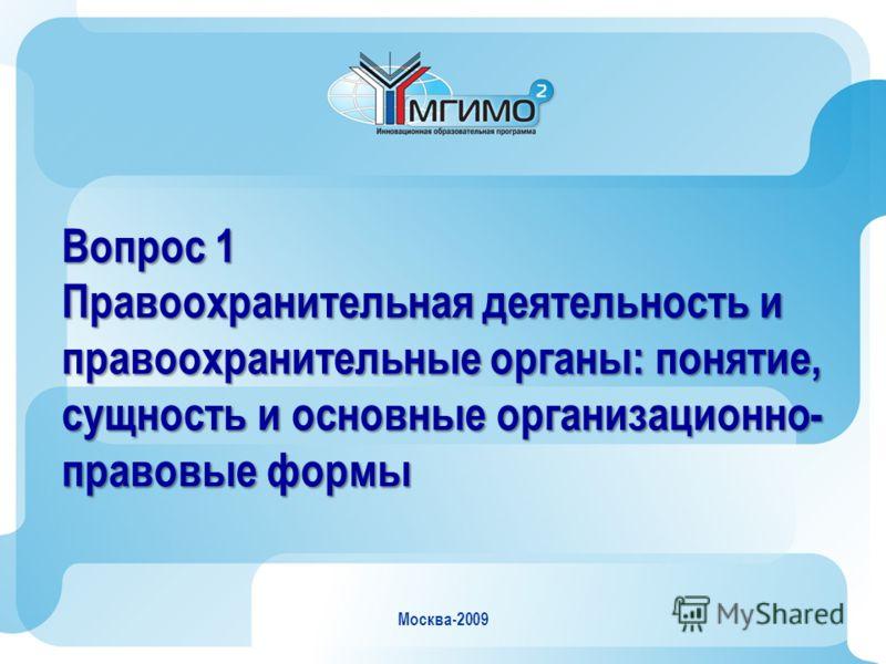 Москва-2009 Вопрос 1 Правоохранительная деятельность и правоохранительные органы: понятие, сущность и основные организационно- правовые формы