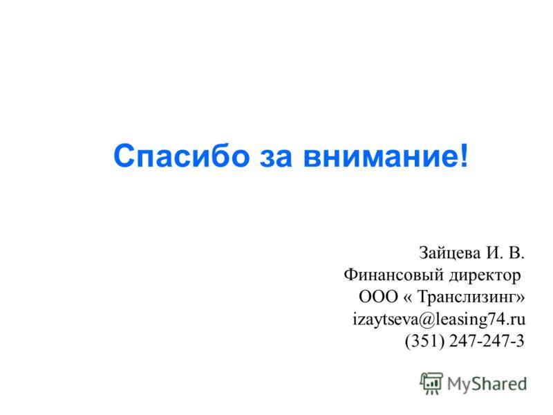 Спасибо за внимание! Зайцева И. В. Финансовый директор ООО « Транслизинг» izaytseva@leasing74.ru (351) 247-247-3