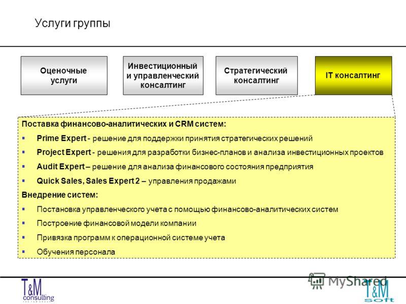 Услуги группы IT консалтинг Инвестиционный и управленческий консалтинг Оценочные услуги Стратегический консалтинг Поставка финансово-аналитических и CRM систем: Prime Expert - решение для поддержки принятия стратегических решений Project Expert - реш