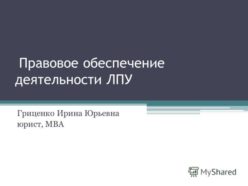 Правовое обеспечение деятельности ЛПУ Гриценко Ирина Юрьевна юрист, МВА