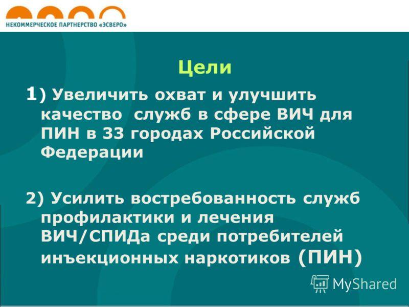 Цели 1 ) Увеличить охват и улучшить качество служб в сфере ВИЧ для ПИН в 33 городах Российской Федерации 2) Усилить востребованность служб профилактики и лечения ВИЧ/СПИДа среди потребителей инъекционных наркотиков (ПИН)