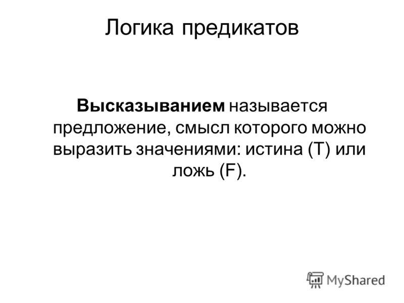 Логика предикатов Высказыванием называется предложение, смысл которого можно выразить значениями: истина (Т) или ложь (F).