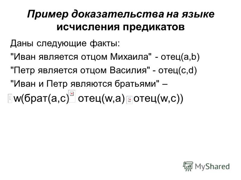 Пример доказательства на языке исчисления предикатов Даны следующие факты: Иван является отцом Михаила - отец(a,b) Петр является отцом Василия - отец(c,d) Иван и Петр являются братьями – w(брат(a,c) отец(w,a) отец(w,c))