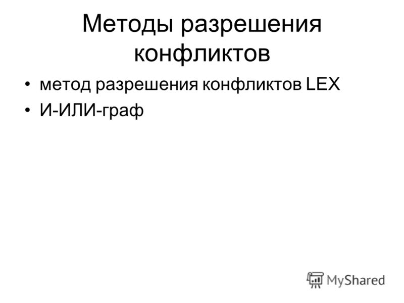 Методы разрешения конфликтов метод разрешения конфликтов LEX И-ИЛИ-граф