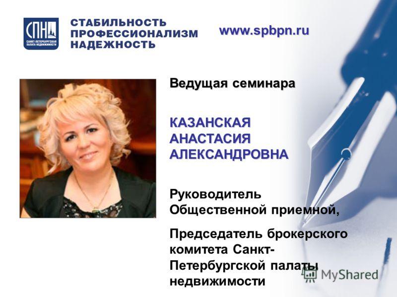 www.spbpn.ru Ведущая семинара КАЗАНСКАЯ АНАСТАСИЯ АЛЕКСАНДРОВНА Руководитель Общественной приемной, Председатель брокерского комитета Санкт- Петербургской палаты недвижимости