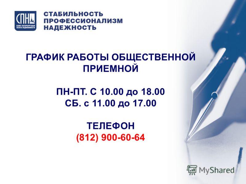 ГРАФИК РАБОТЫ ОБЩЕСТВЕННОЙ ПРИЕМНОЙ ПН-ПТ. С 10.00 до 18.00 СБ. с 11.00 до 17.00 ТЕЛЕФОН (812) 900-60-64
