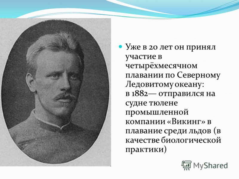 Уже в 20 лет он принял участие в четырёхмесячном плавании по Северному Ледовитому океану: в 1882 отправился на судне тюлене промышленной компании «Викинг» в плавание среди льдов (в качестве биологической практики)