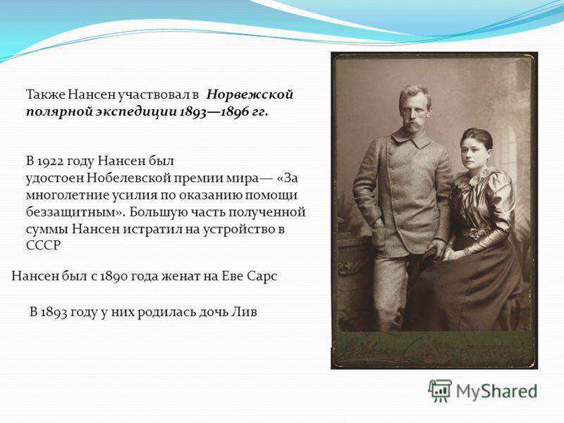 Также Нансен участвовал в Норвежской полярной экспедиции 18931896 гг. В 1922 году Нансен был удостоен Нобелевской премии мира «За многолетние усилия по оказанию помощи беззащитным». Большую часть полученной суммы Нансен истратил на устройство в СССР