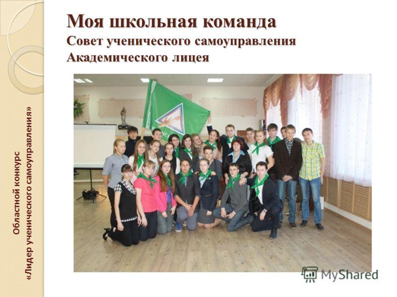 Моя школьная команда Совет ученического самоуправления Академического лицея Областной конкурс «Лидер ученического самоуправления»
