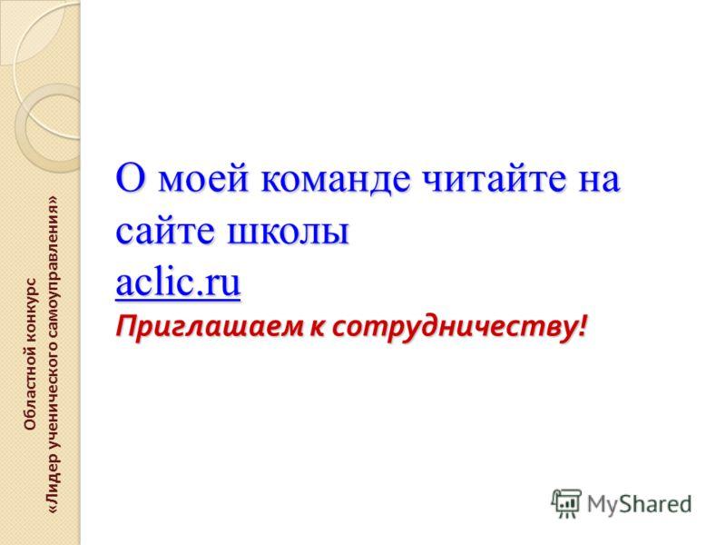 О моей команде читайте на сайте школы aclic.ru Приглашаем к сотрудничеству ! Областной конкурс «Лидер ученического самоуправления»