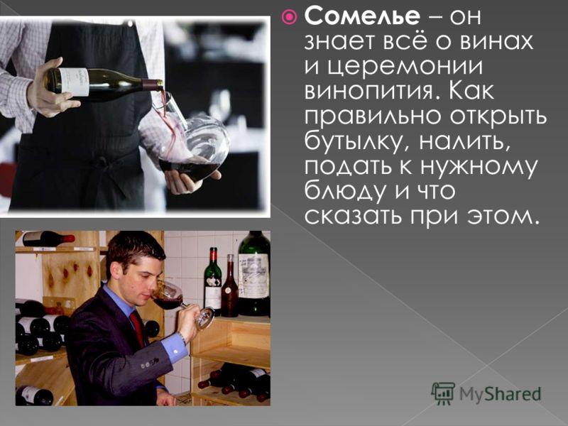 Сомелье – он знает всё о винах и церемонии винопития. Как правильно открыть бутылку, налить, подать к нужному блюду и что сказать при этом.
