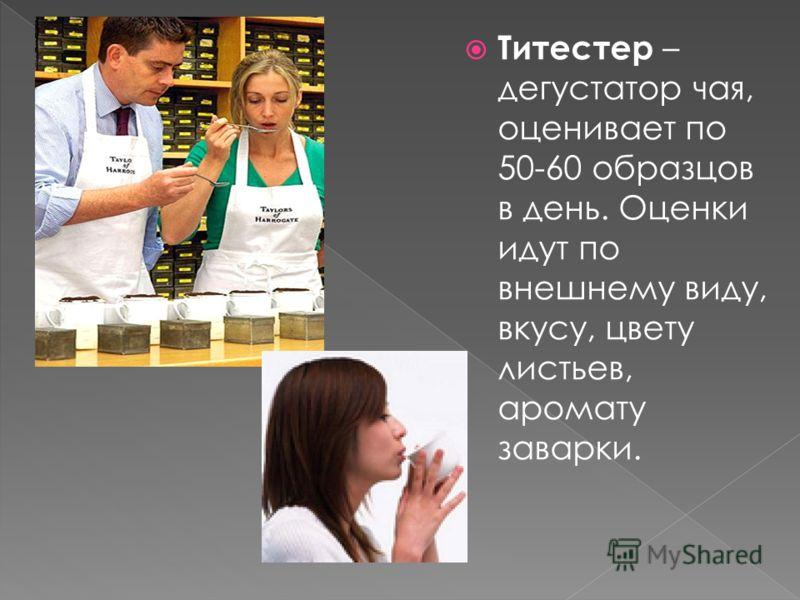 Титестер – дегустатор чая, оценивает по 50-60 образцов в день. Оценки идут по внешнему виду, вкусу, цвету листьев, аромату заварки.