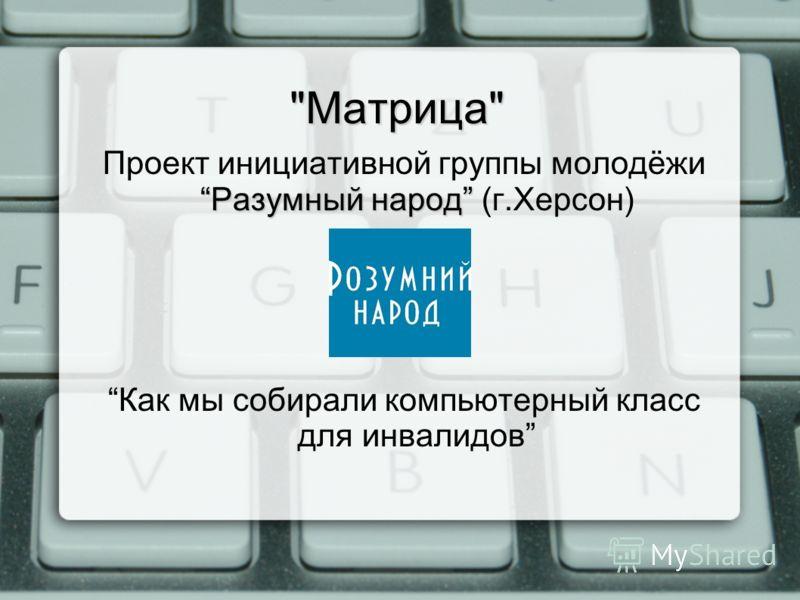 Матрица Разумный народ Проект инициативной группы молодёжи Разумный народ (г.Херсон) Как мы собирали компьютерный класс для инвалидов