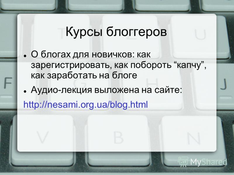 Курсы блоггеров О блогах для новичков: как зарегистрировать, как побороть капчу, как заработать на блоге Аудио-лекция выложена на сайте: http://nesami.org.ua/blog.html