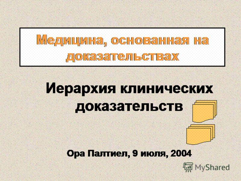Медицина, основанная на доказательствах Иерархия клинических доказательств Ора Палтиел, 9 июля, 2004