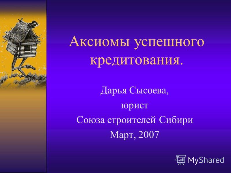 Аксиомы успешного кредитования. Дарья Сысоева, юрист Союза строителей Сибири Март, 2007