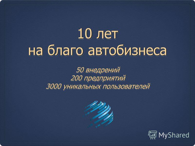 10 лет на благо автобизнеса 50 внедрений 200 предприятий 3000 уникальных пользователей 50 внедрений 200 предприятий 3000 уникальных пользователей