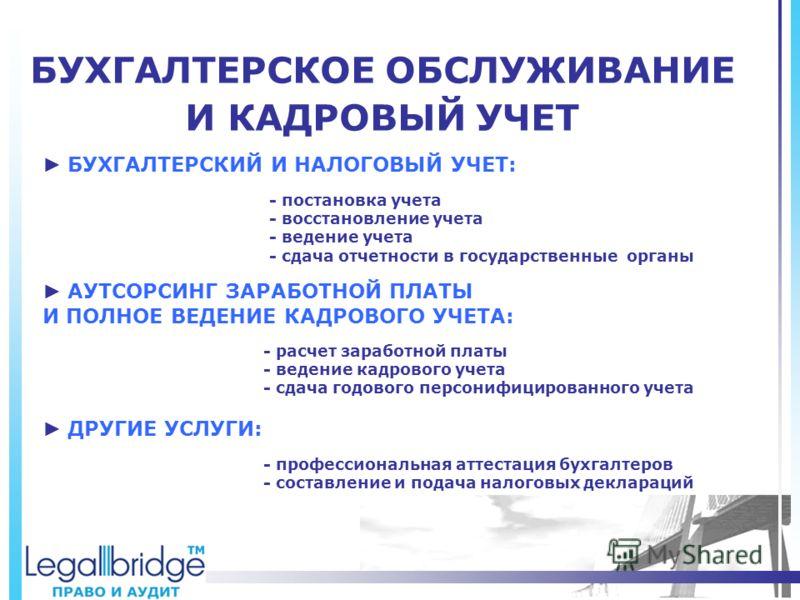 БУХГАЛТЕРСКОЕ ОБСЛУЖИВАНИЕ И КАДРОВЫЙ УЧЕТ БУХГАЛТЕРСКИЙ И НАЛОГОВЫЙ УЧЕТ: ДРУГИЕ УСЛУГИ: - постановка учета - восстановление учета - ведение учета - сдача отчетности в государственные органы АУТСОРСИНГ ЗАРАБОТНОЙ ПЛАТЫ И ПОЛНОЕ ВЕДЕНИЕ КАДРОВОГО УЧЕ