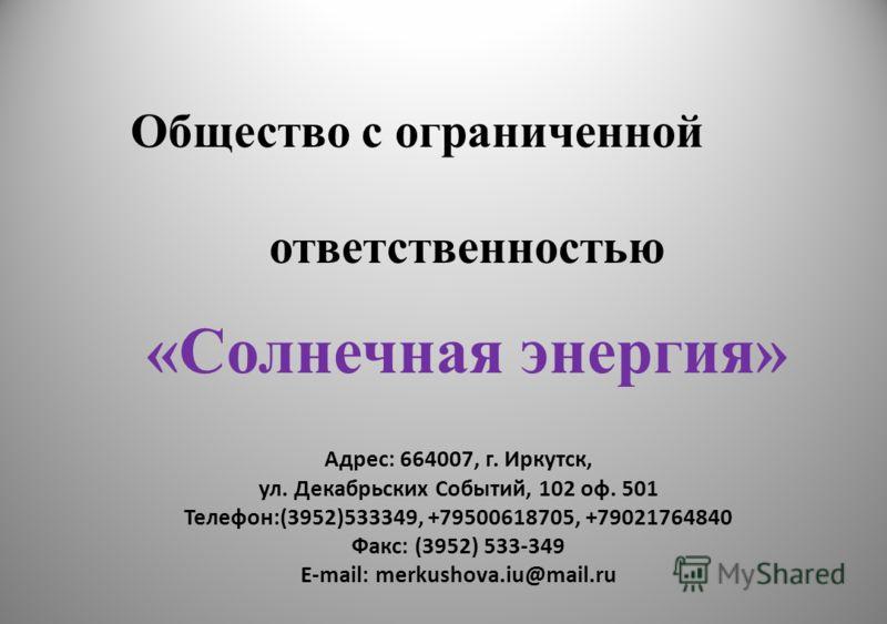 Адрес: 664007, г. Иркутск, ул. Декабрьских Событий, 102 оф. 501 Телефон:(3952)533349, +79500618705, +79021764840 Факс: (3952) 533-349 E-mail: merkushova.iu@mail.ru 1 Общество с ограниченной ответственностью «Солнечная энергия»