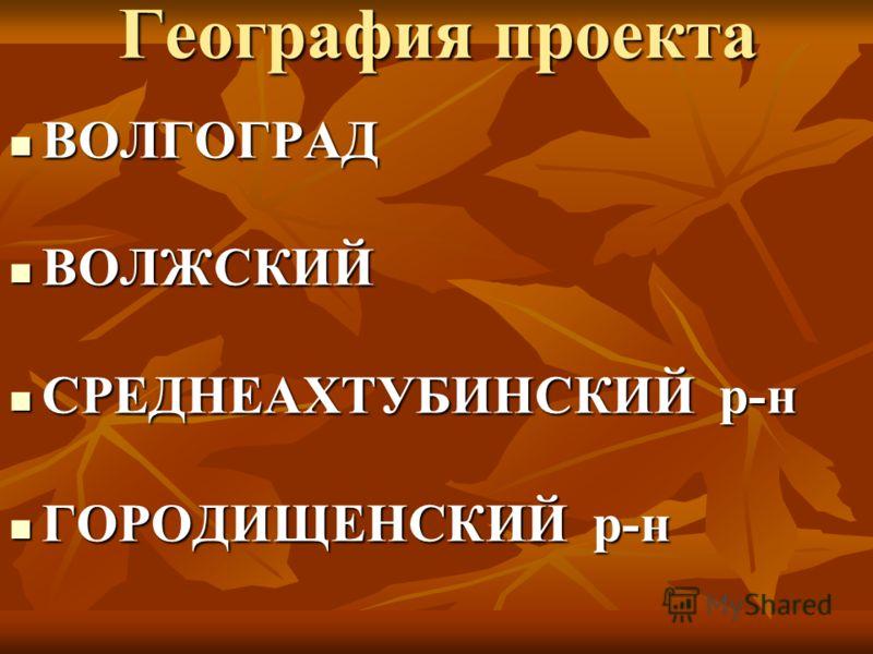 География проекта ВОЛГОГРАД ВОЛГОГРАД ВОЛЖСКИЙ ВОЛЖСКИЙ СРЕДНЕАХТУБИНСКИЙ р-н СРЕДНЕАХТУБИНСКИЙ р-н ГОРОДИЩЕНСКИЙ р-н ГОРОДИЩЕНСКИЙ р-н