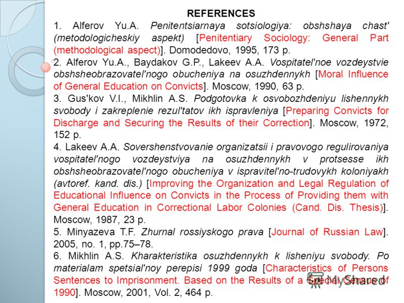 REFERENCES 1. Alferov Yu.A. Penitentsiarnaya sotsiologiya: obshshaya chast' (metodologicheskiy aspekt) [Penitentiary Sociology: General Part (methodological aspect)]. Domodedovo, 1995, 173 p. 2. Alferov Yu.A., Baydakov G.P., Lakeev A.A. Vospitatel'no
