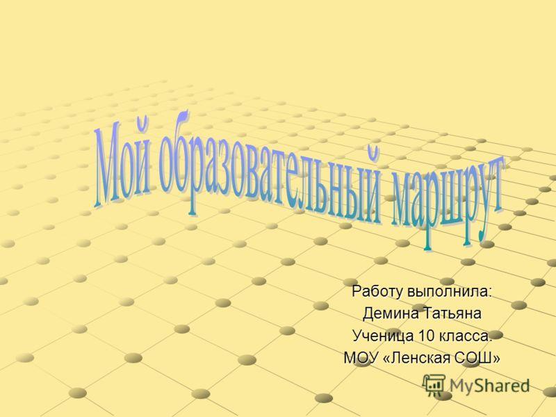 Работу выполнила: Демина Татьяна Ученица 10 класса. МОУ «Ленская СОШ»
