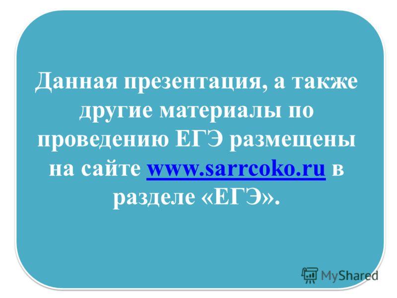 Данная презентация, а также другие материалы по проведению ЕГЭ размещены на сайте www.sarrcoko.ru в разделе «ЕГЭ». www.sarrcoko.ru