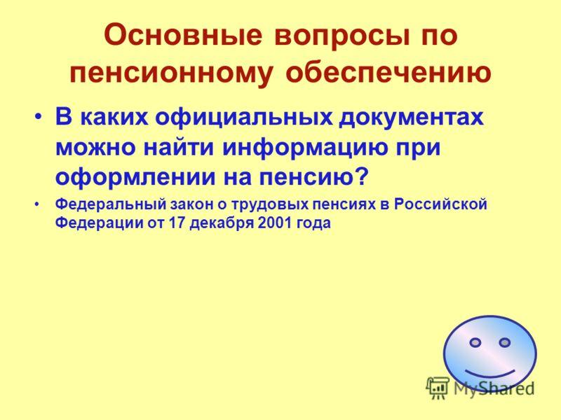 Основные вопросы по пенсионному обеспечению В каких официальных документах можно найти информацию при оформлении на пенсию? Федеральный закон о трудовых пенсиях в Российской Федерации от 17 декабря 2001 года