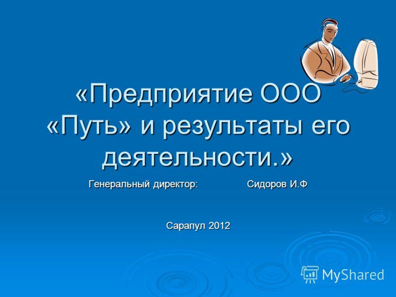 «Предприятие ООО «Путь» и результаты его деятельности.» Генеральный директор: Сидоров И.Ф Сарапул 2012
