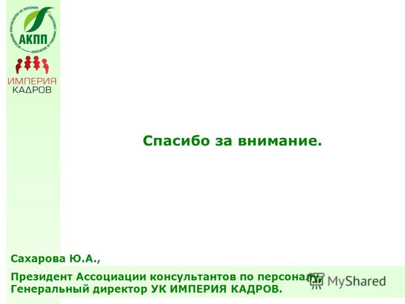 Сахарова Ю.А., Президент Ассоциации консультантов по персоналу, Генеральный директор УК ИМПЕРИЯ КАДРОВ. Спасибо за внимание.
