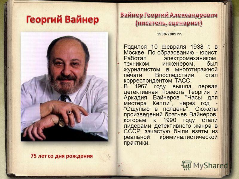 75 лет со дня рождения Родился 10 февраля 1938 г. в Москве. По образованию - юрист. Работал электромехаником, техником, инженером, был журналистом в многотиражной печати. Впоследствии стал корреспондентом ТАСС. В 1967 году вышла первая детективная по