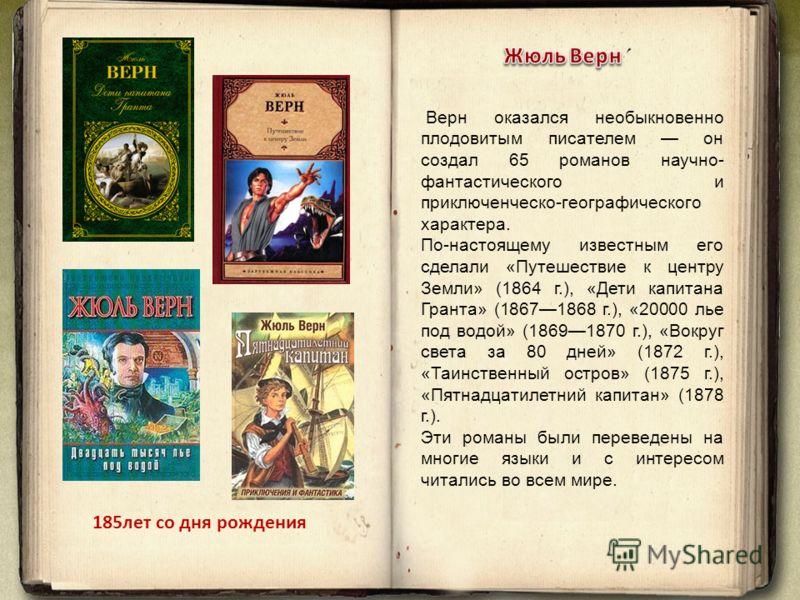 Верн оказался необыкновенно плодовитым писателем он создал 65 романов научно- фантастического и приключенческо-географического характера. По-настоящему известным его сделали «Путешествие к центру Земли» (1864 г.), «Дети капитана Гранта» (18671868 г.)