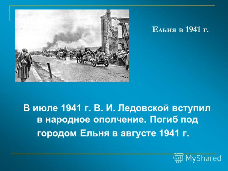 Ельня в 1941 г. В июле 1941 г. В. И. Ледовской вступил в народное ополчение. Погиб под городом Ельня в августе 1941 г.