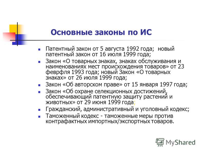 Основные законы по ИС Патентный закон от 5 августа 1992 года; новый патентный закон от 16 июля 1999 года; Закон «О товарных знаках, знаках обслуживания и наименованиях мест происхождения товаров» от 23 феврфля 1993 года; новый Закон «О товарных знака
