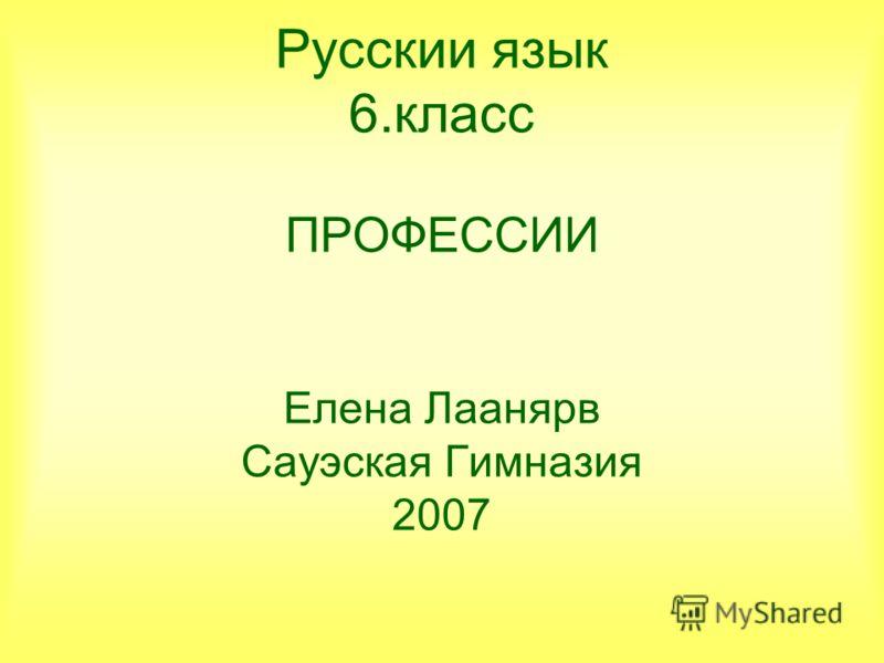 Русскии язык 6.класс ПРОФЕССИИ Елена Лаанярв Сауэская Гимназия 2007