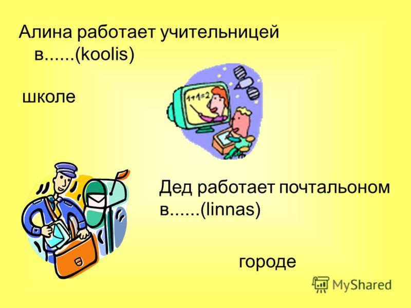 Алина работает учительницей в......(koolis) школе Дед работает почтальоном в......(linnas) городе