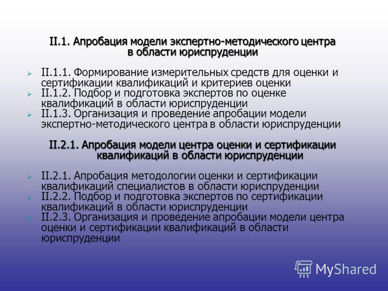 II.1. Апробация модели экспертно-методического центра в области юриспруденции II.1.1. Формирование измерительных средств для оценки и сертификации квалификаций и критериев оценки II.1.2. Подбор и подготовка экспертов по оценке квалификаций в области